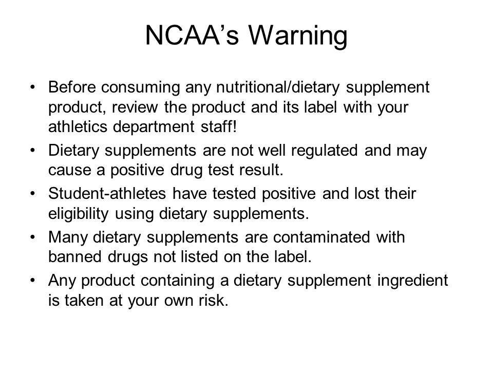 NCAA's Warning Before consuming any nutritional/dietary supplement product, review the product and its label with your athletics department staff!