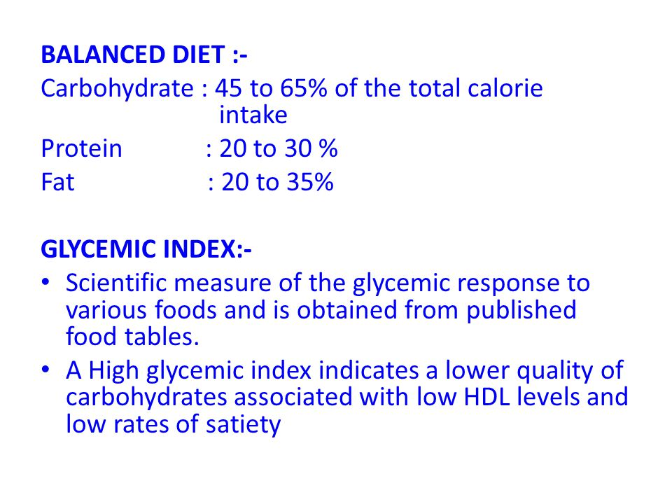 BALANCED DIET :- Carbohydrate : 45 to 65% of the total calorie intake. Protein : 20 to 30 %