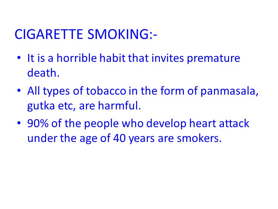 CIGARETTE SMOKING:- It is a horrible habit that invites premature death. All types of tobacco in the form of panmasala, gutka etc, are harmful.