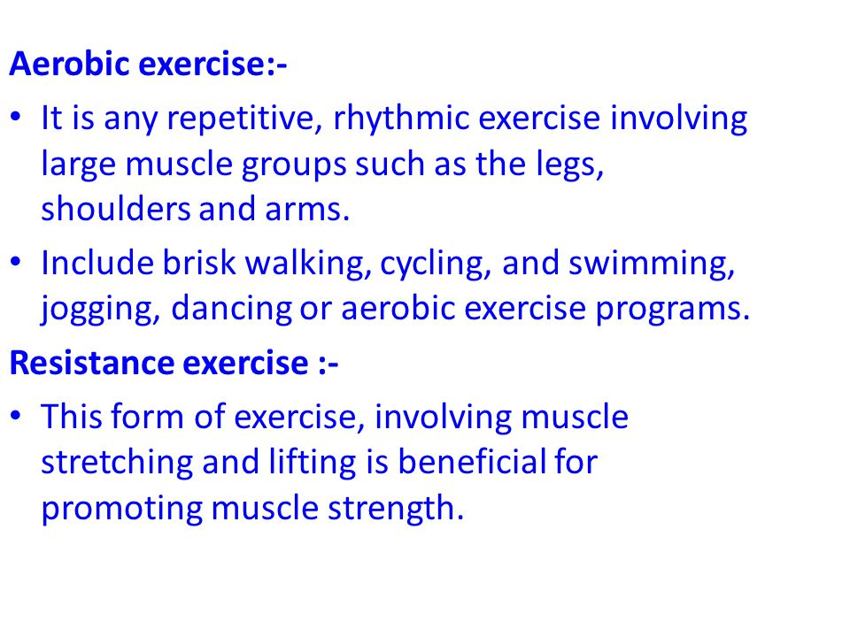Aerobic exercise:- It is any repetitive, rhythmic exercise involving large muscle groups such as the legs, shoulders and arms.