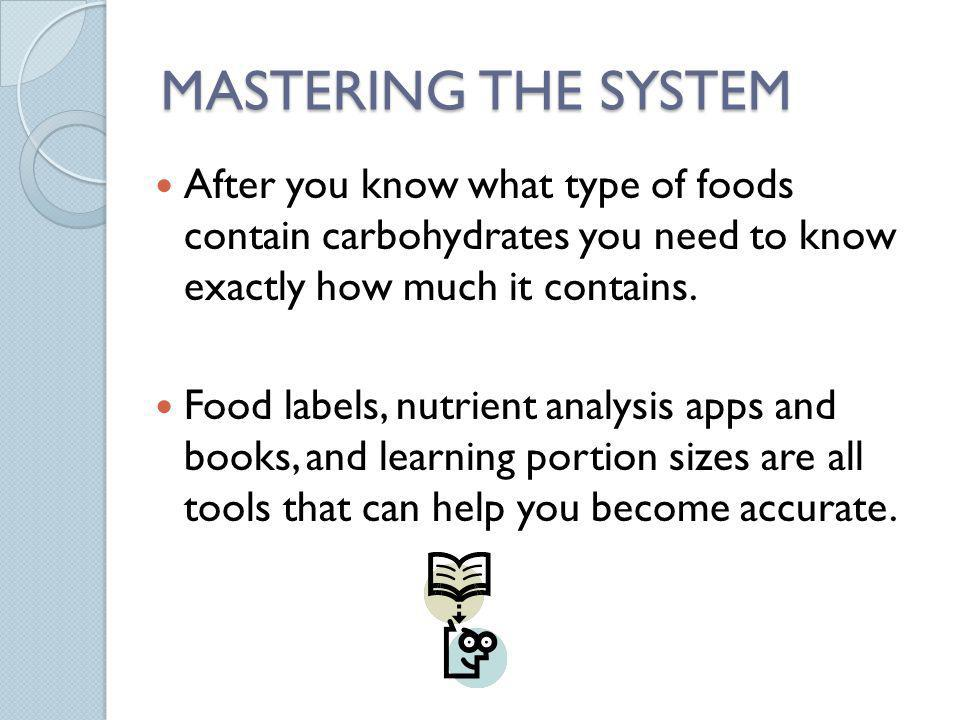 MASTERING THE SYSTEM After you know what type of foods contain carbohydrates you need to know exactly how much it contains.