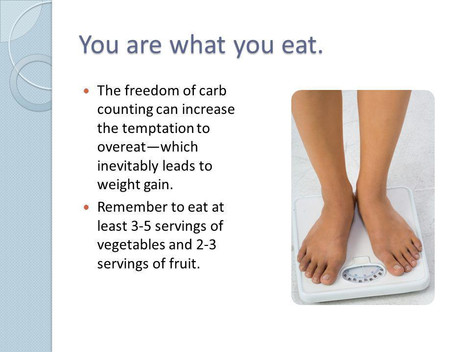 You are what you eat. The freedom of carb counting can increase the temptation to overeat—which inevitably leads to weight gain.