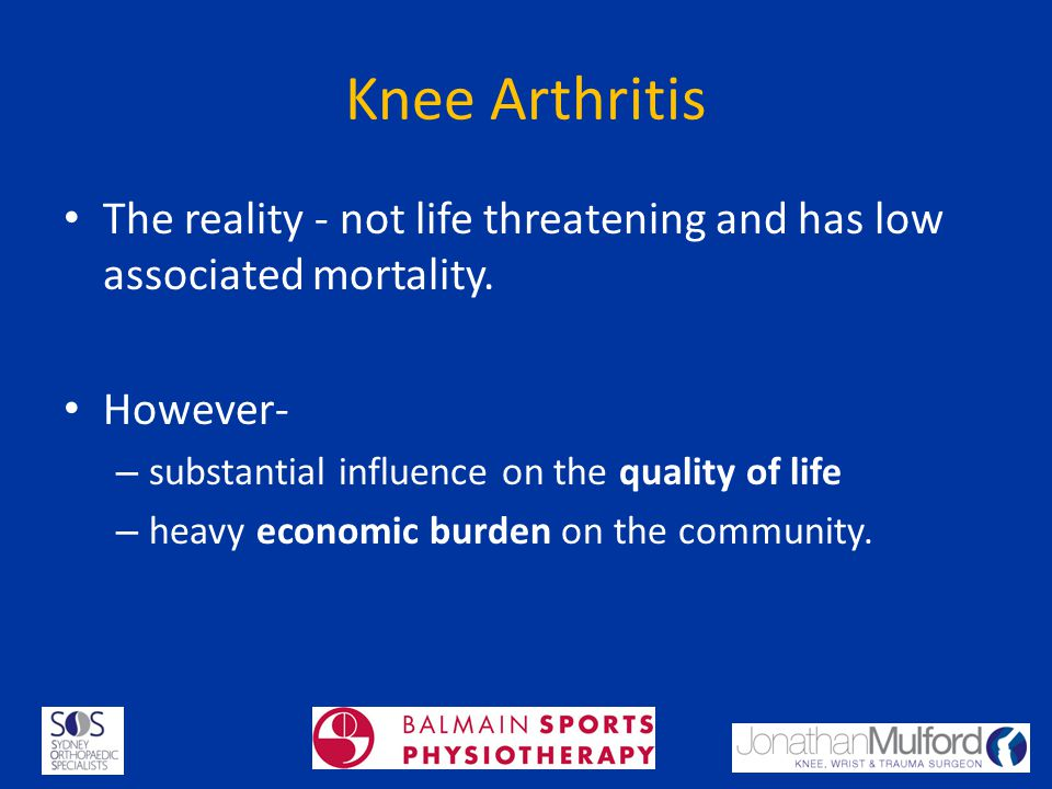 Knee Arthritis The reality - not life threatening and has low associated mortality. However- substantial influence on the quality of life.