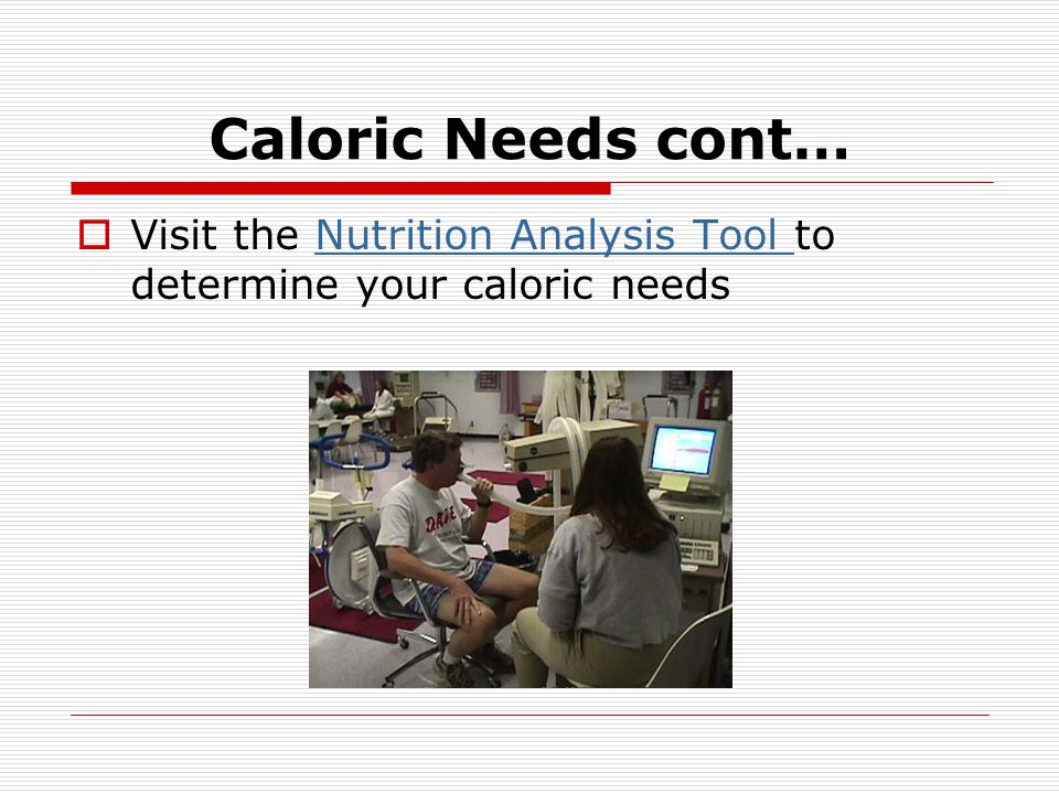 Caloric Needs cont… Visit the Nutrition Analysis Tool to determine your caloric needs