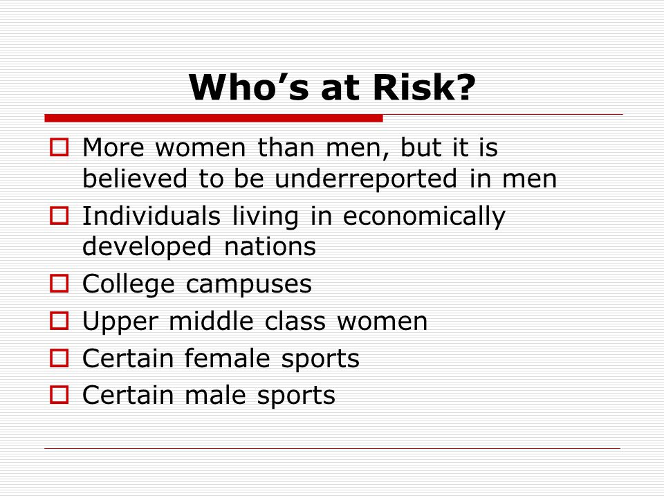 Who's at Risk More women than men, but it is believed to be underreported in men. Individuals living in economically developed nations.