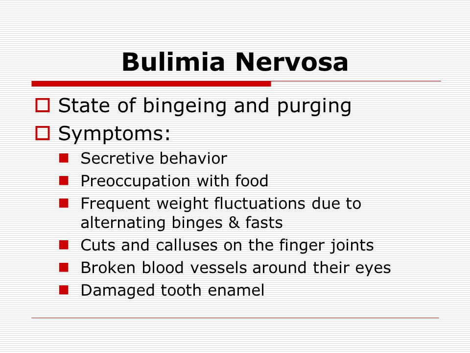 Bulimia Nervosa State of bingeing and purging Symptoms: