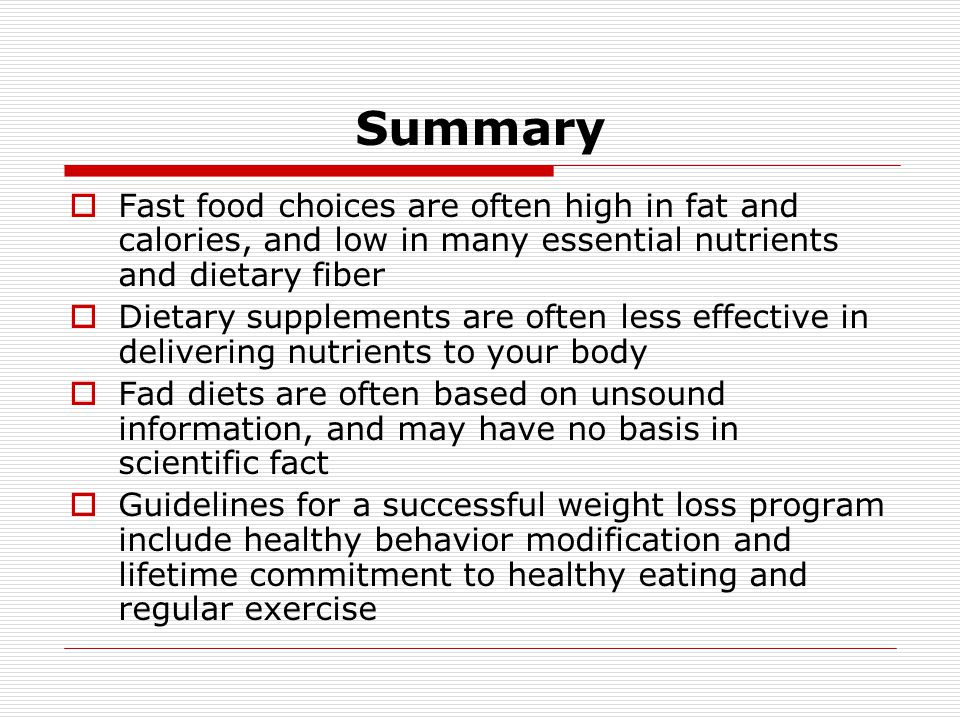 Summary Fast food choices are often high in fat and calories, and low in many essential nutrients and dietary fiber.