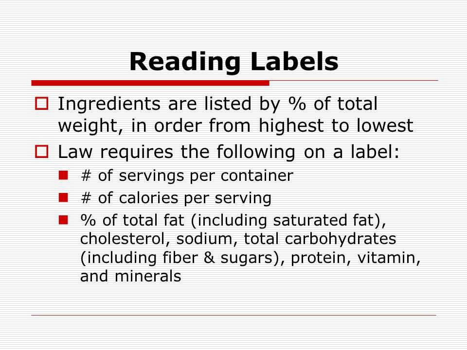 Reading Labels Ingredients are listed by % of total weight, in order from highest to lowest. Law requires the following on a label: