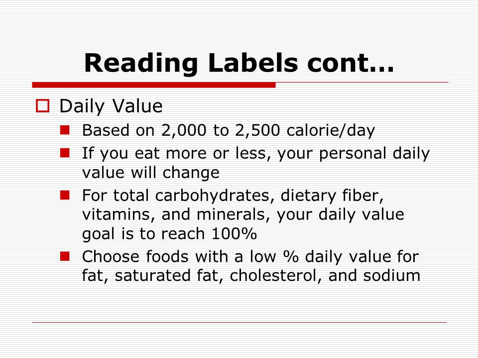 Reading Labels cont… Daily Value Based on 2,000 to 2,500 calorie/day