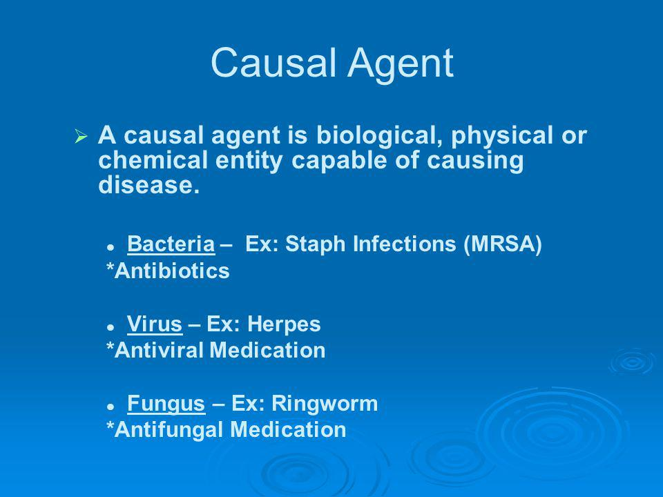 Causal Agent A causal agent is biological, physical or chemical entity capable of causing disease. Bacteria – Ex: Staph Infections (MRSA)