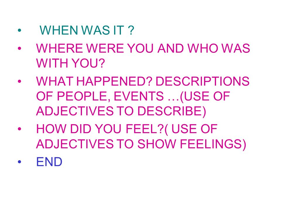 WHEN WAS IT WHERE WERE YOU AND WHO WAS WITH YOU WHAT HAPPENED DESCRIPTIONS OF PEOPLE, EVENTS …(USE OF ADJECTIVES TO DESCRIBE)