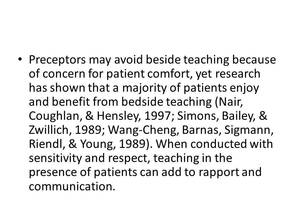 Preceptors may avoid beside teaching because of concern for patient comfort, yet research has shown that a majority of patients enjoy and benefit from bedside teaching (Nair, Coughlan, & Hensley, 1997; Simons, Bailey, & Zwillich, 1989; Wang-Cheng, Barnas, Sigmann, Riendl, & Young, 1989).