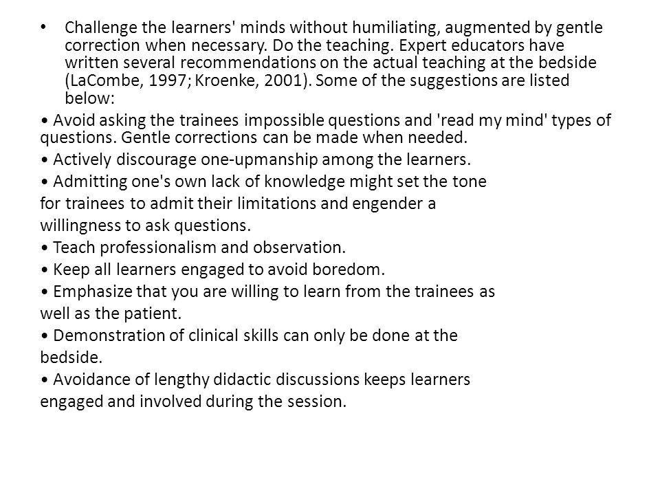 Challenge the learners minds without humiliating, augmented by gentle correction when necessary. Do the teaching. Expert educators have written several recommendations on the actual teaching at the bedside (LaCombe, 1997; Kroenke, 2001). Some of the suggestions are listed below: