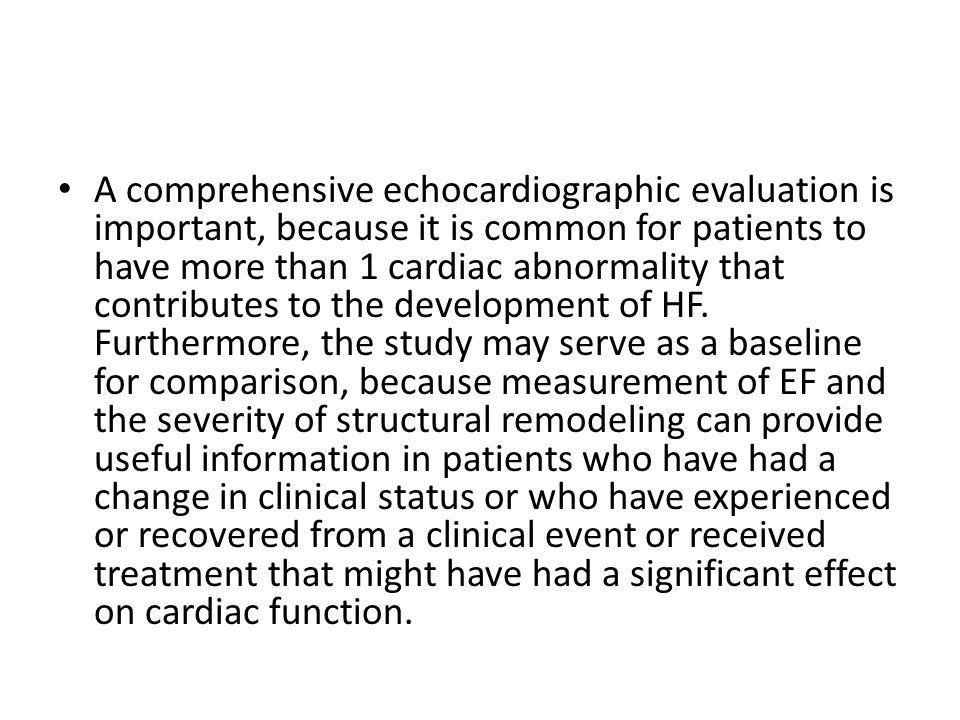 A comprehensive echocardiographic evaluation is important, because it is common for patients to have more than 1 cardiac abnormality that contributes to the development of HF.