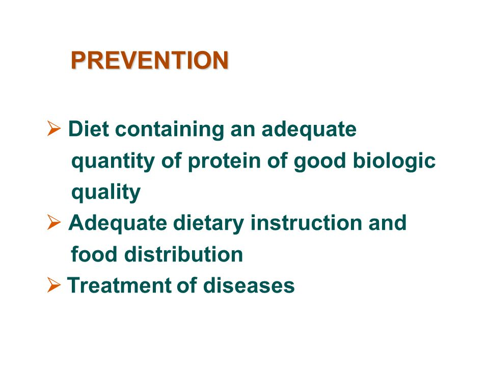 PREVENTION  Diet containing an adequate quantity of protein of good biologic quality.  Adequate dietary instruction and food distribution.