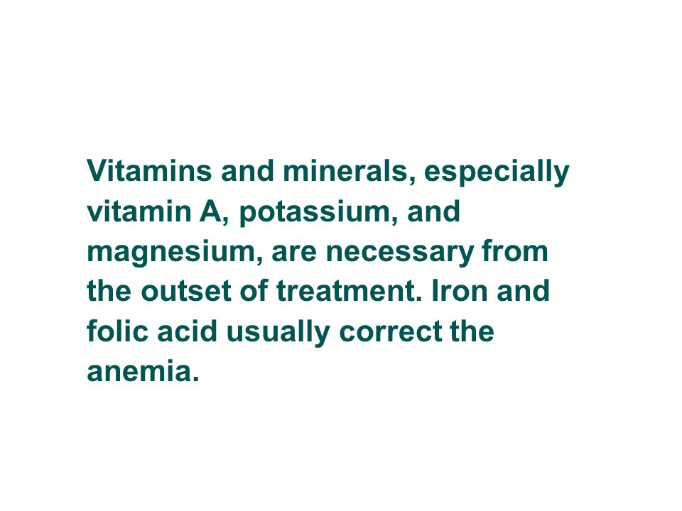 Vitamins and minerals, especially vitamin A, potassium, and magnesium, are necessary from the outset of treatment.