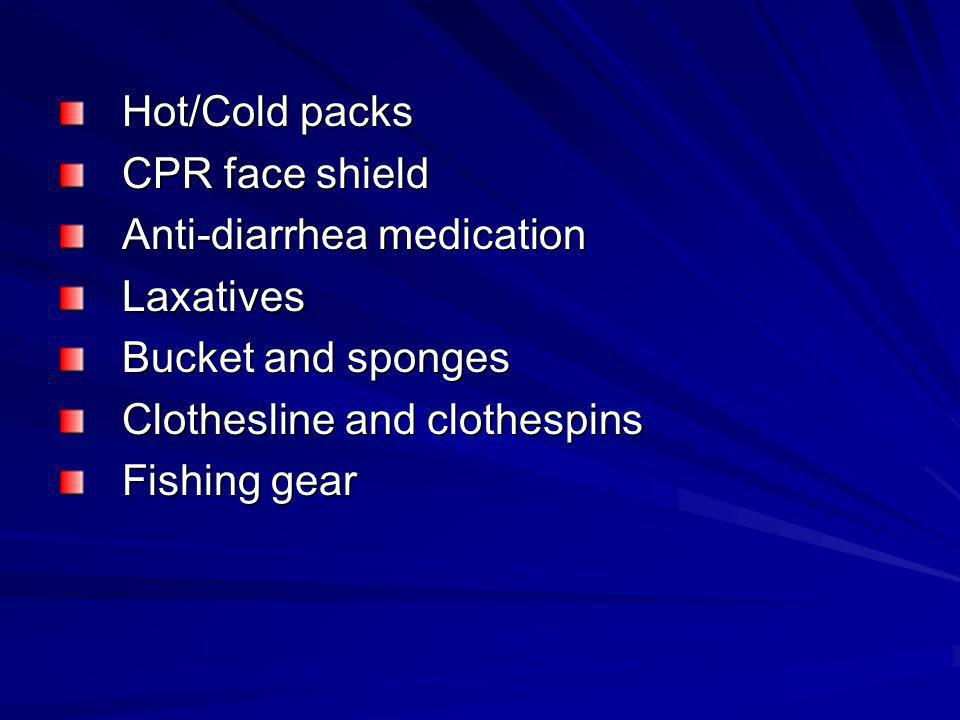 Hot/Cold packs CPR face shield. Anti-diarrhea medication. Laxatives. Bucket and sponges. Clothesline and clothespins.
