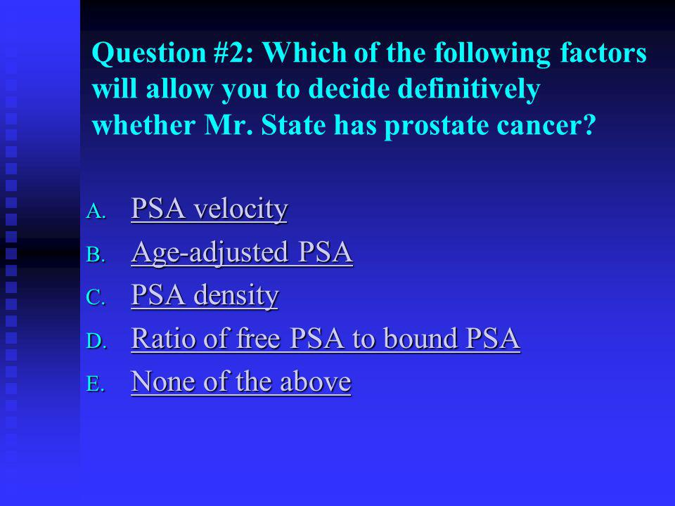 Question #2: Which of the following factors will allow you to decide definitively whether Mr. State has prostate cancer
