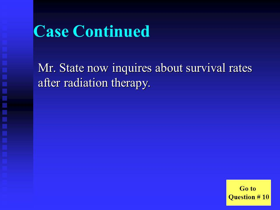 Case Continued Mr. State now inquires about survival rates after radiation therapy.