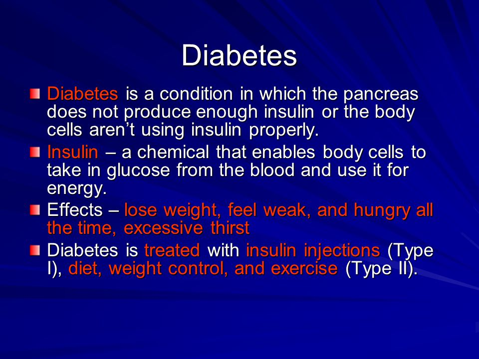 Diabetes Diabetes is a condition in which the pancreas does not produce enough insulin or the body cells aren't using insulin properly.