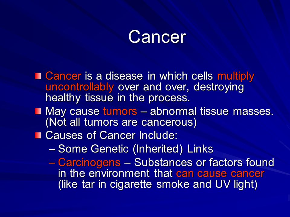 Cancer Cancer is a disease in which cells multiply uncontrollably over and over, destroying healthy tissue in the process.