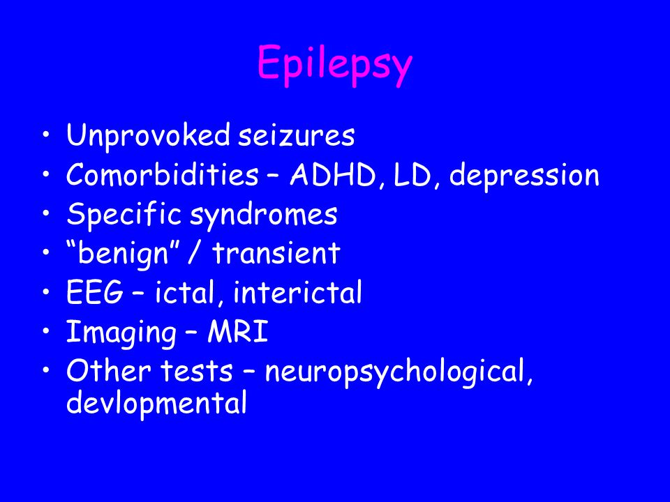 Epilepsy Unprovoked seizures Comorbidities – ADHD, LD, depression