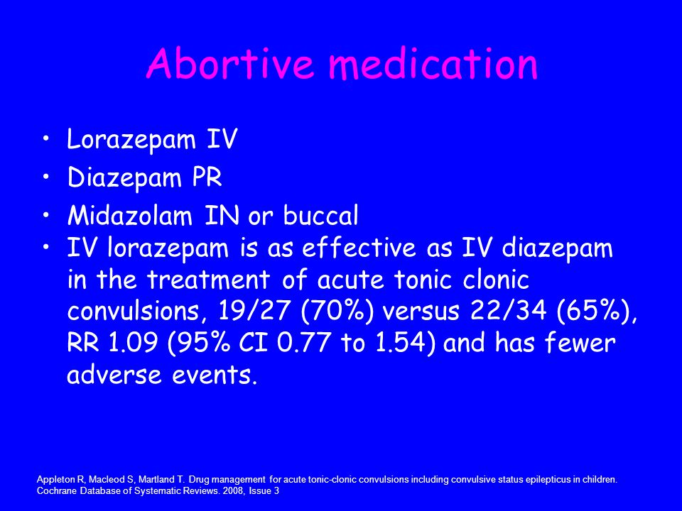 Abortive medication Lorazepam IV Diazepam PR Midazolam IN or buccal
