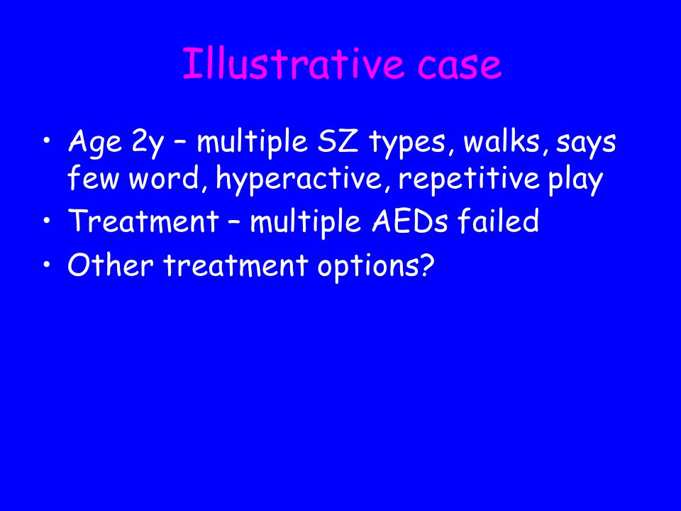 Illustrative case Age 2y – multiple SZ types, walks, says few word, hyperactive, repetitive play. Treatment – multiple AEDs failed.