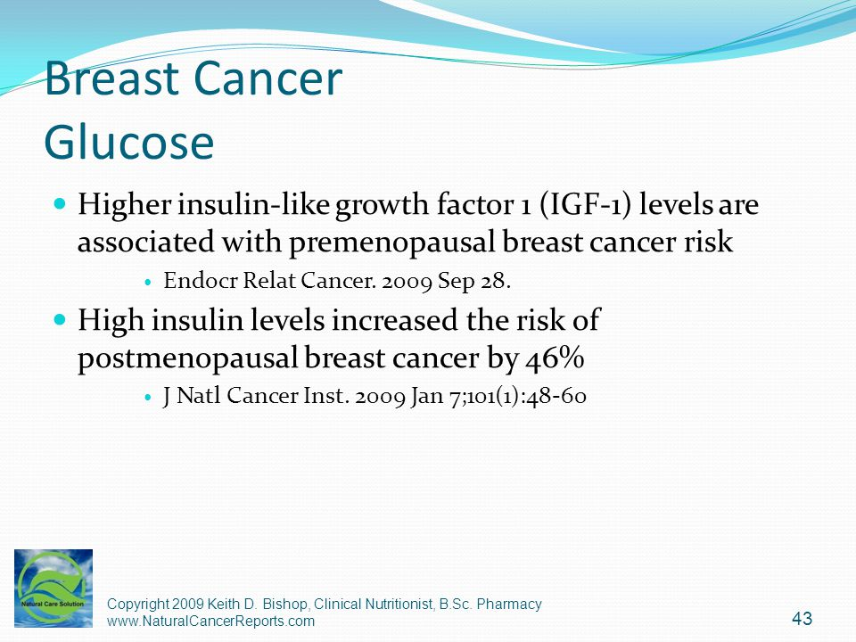 Breast Cancer Glucose Higher insulin-like growth factor 1 (IGF-1) levels are associated with premenopausal breast cancer risk.