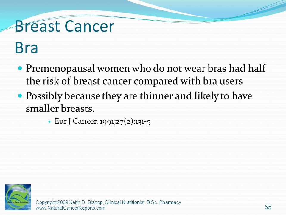 Breast Cancer Bra Premenopausal women who do not wear bras had half the risk of breast cancer compared with bra users.