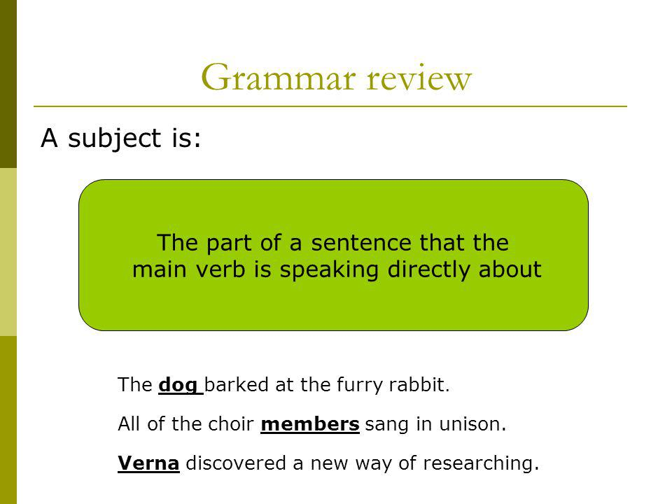 Grammar review A subject is: The part of a sentence that the