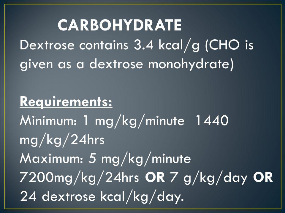 CARBOHYDRATE Dextrose contains 3.4 kcal/g (CHO is given as a dextrose monohydrate) Requirements: Minimum: 1 mg/kg/minute 1440 mg/kg/24hrs.
