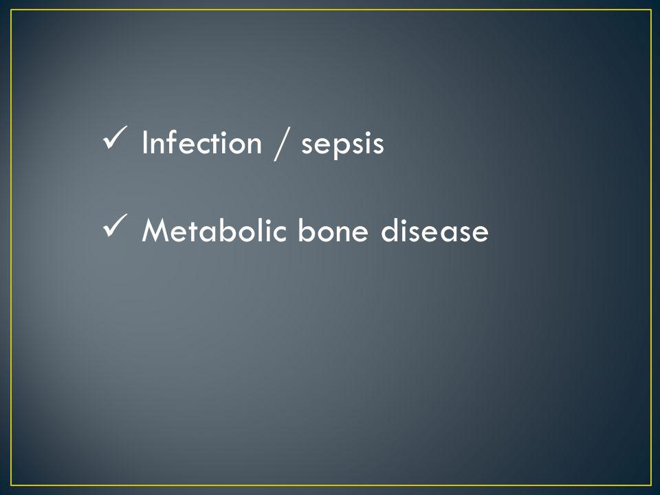 Infection / sepsis Metabolic bone disease