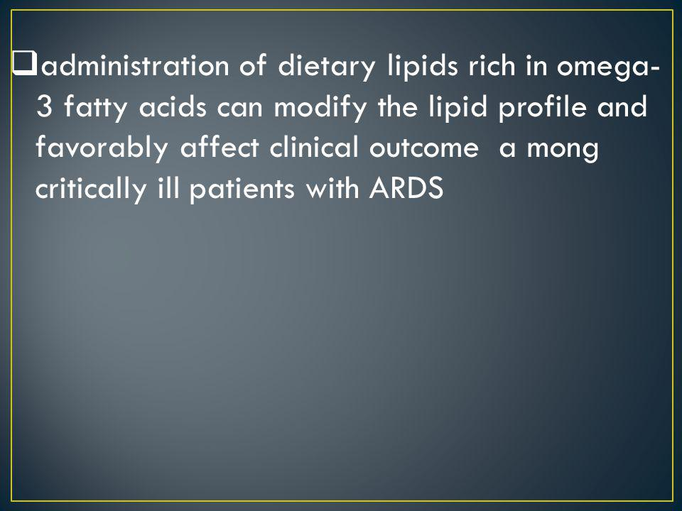 administration of dietary lipids rich in omega-3 fatty acids can modify the lipid profile and favorably affect clinical outcome a mong critically ill patients with ARDS