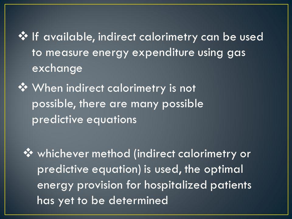 If available, indirect calorimetry can be used to measure energy expenditure using gas exchange