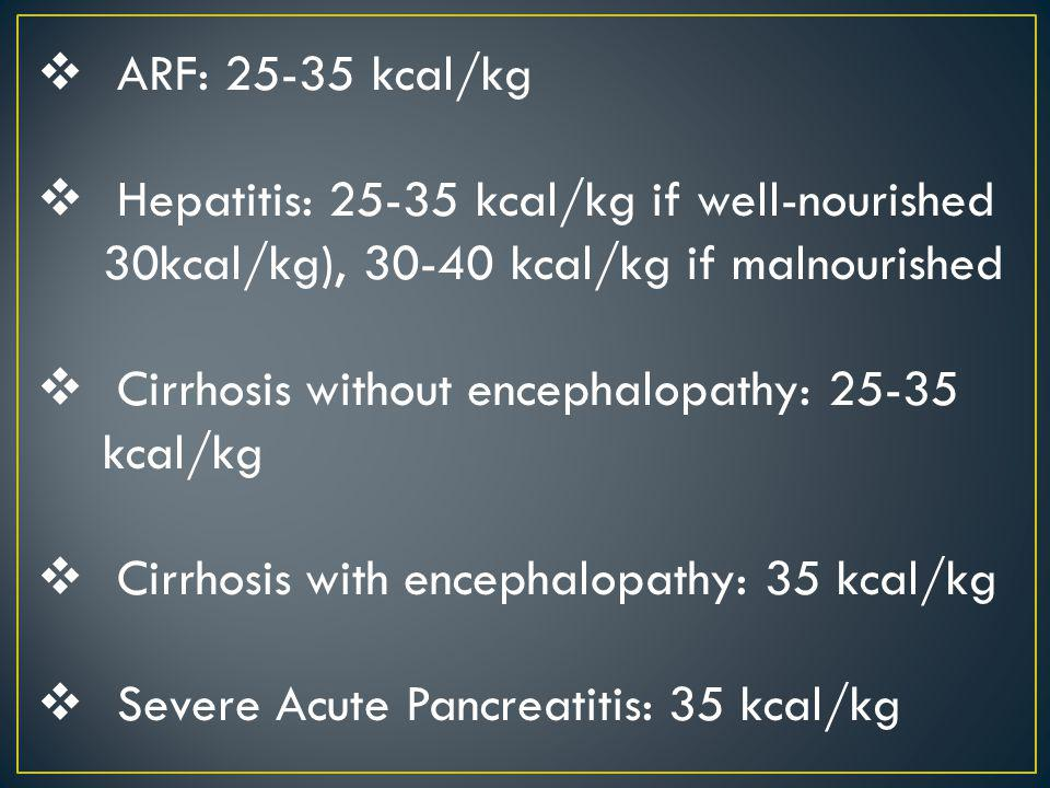 ARF: 25-35 kcal/kg Hepatitis: 25-35 kcal/kg if well-nourished 30kcal/kg), 30-40 kcal/kg if malnourished.