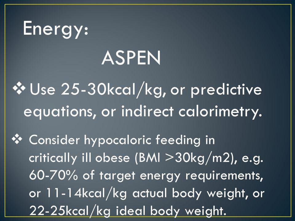 Energy: ASPEN. Use 25-30kcal/kg, or predictive equations, or indirect calorimetry.