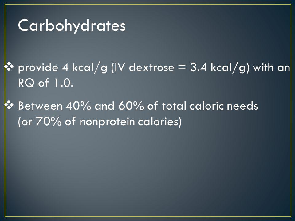 Carbohydrates provide 4 kcal/g (IV dextrose = 3.4 kcal/g) with an RQ of 1.0.
