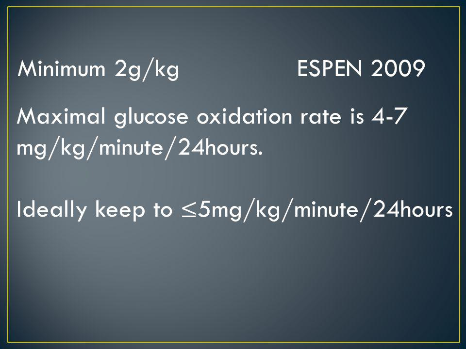 Minimum 2g/kg ESPEN 2009 Maximal glucose oxidation rate is 4-7 mg/kg/minute/24hours.