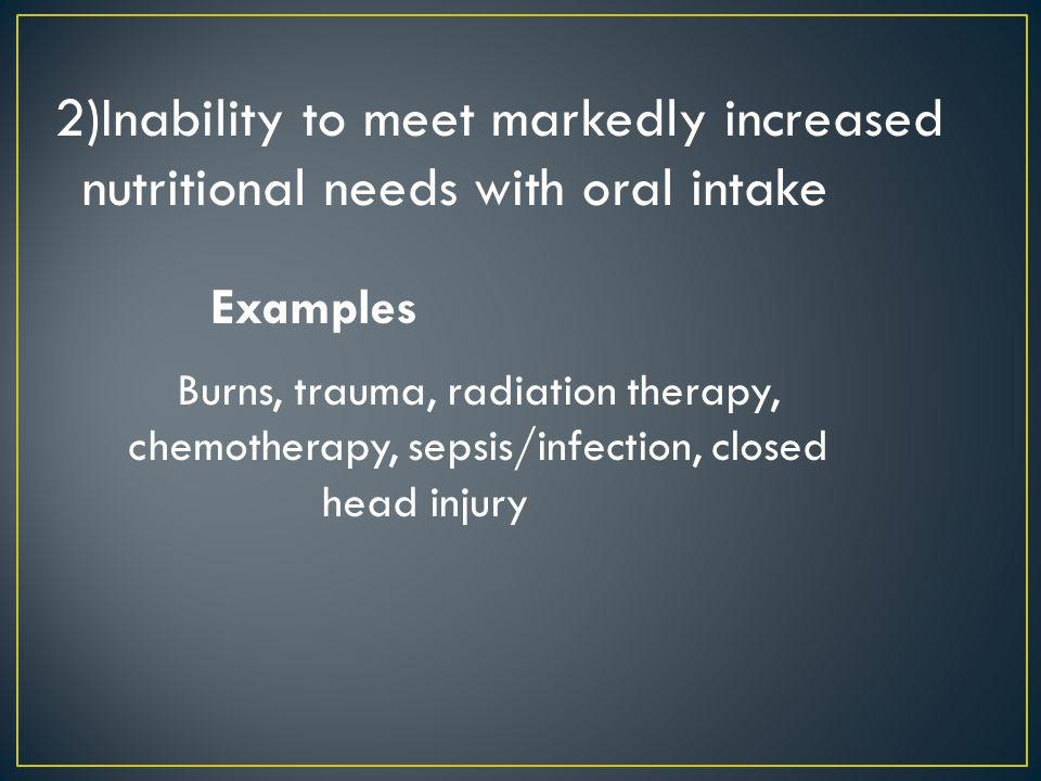 2)Inability to meet markedly increased nutritional needs with oral intake