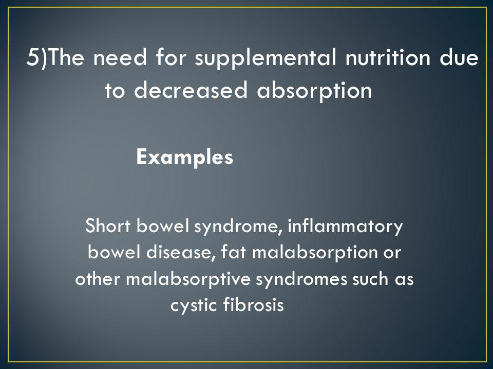 5)The need for supplemental nutrition due to decreased absorption