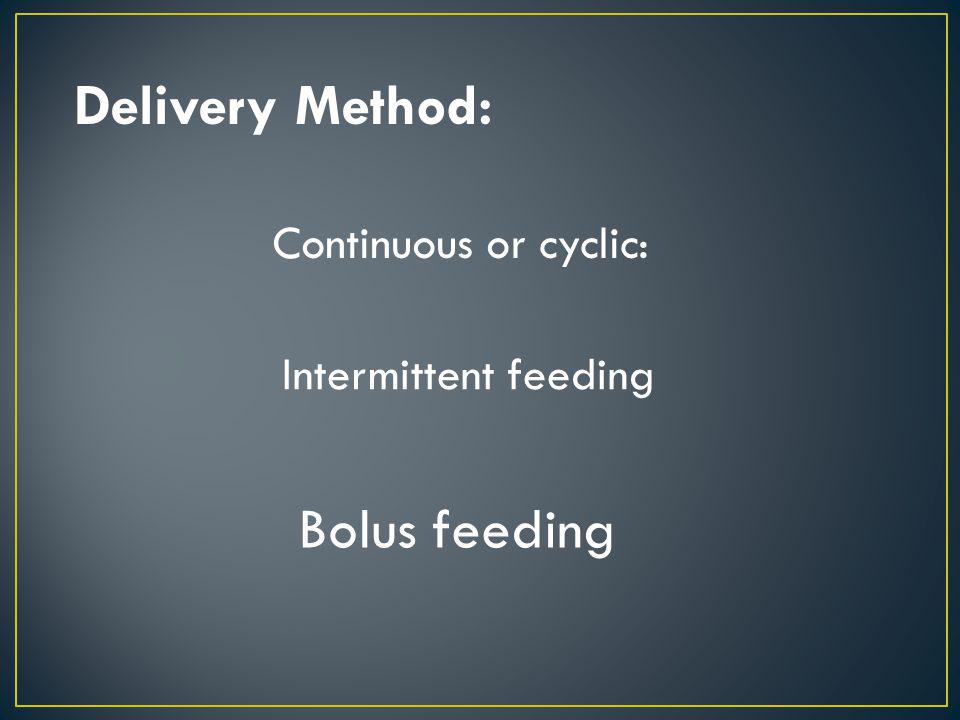 Delivery Method: Bolus feeding Continuous or cyclic:
