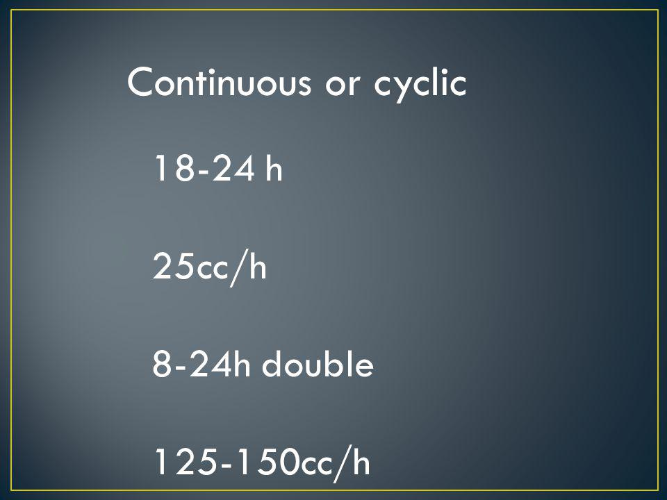 Continuous or cyclic 18-24 h 25cc/h 8-24h double 125-150cc/h