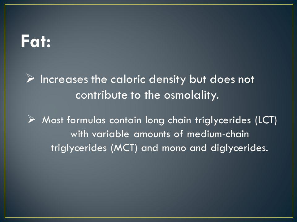 Fat: Increases the caloric density but does not contribute to the osmolality.