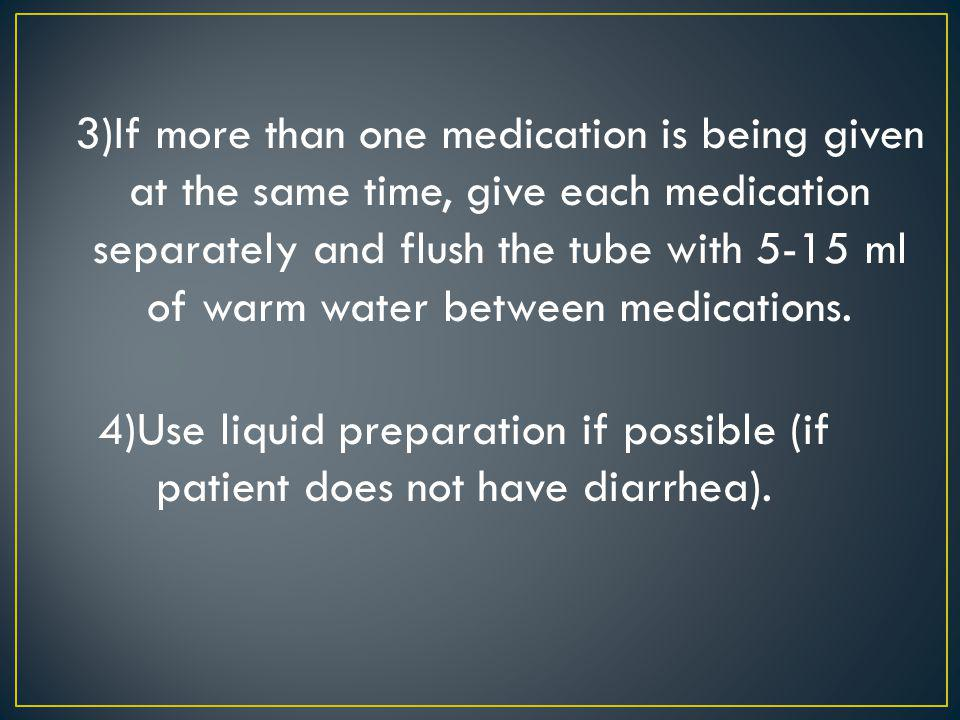 3)If more than one medication is being given at the same time, give each medication separately and flush the tube with 5-15 ml of warm water between medications.
