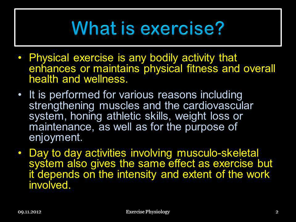 What is exercise Physical exercise is any bodily activity that enhances or maintains physical fitness and overall health and wellness.