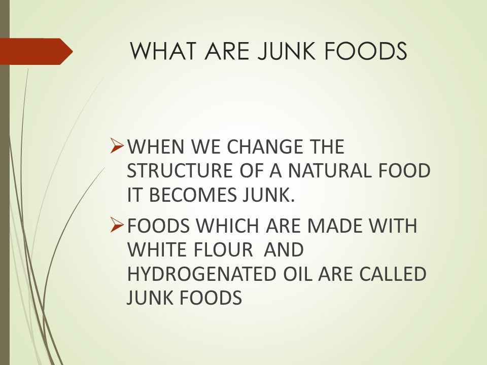 WHAT ARE JUNK FOODS WHEN WE CHANGE THE STRUCTURE OF A NATURAL FOOD IT BECOMES JUNK.