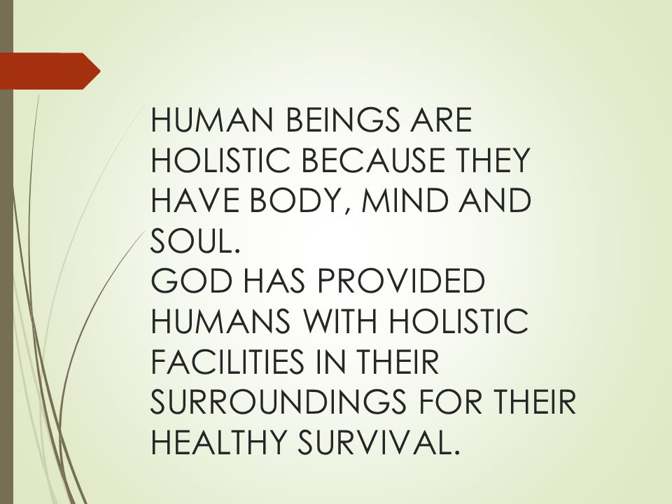 HUMAN BEINGS ARE HOLISTIC BECAUSE THEY HAVE BODY, MIND AND SOUL