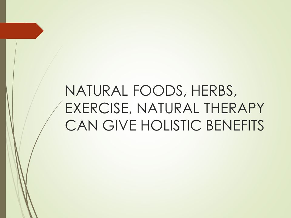 NATURAL FOODS, HERBS, EXERCISE, NATURAL THERAPY CAN GIVE HOLISTIC BENEFITS