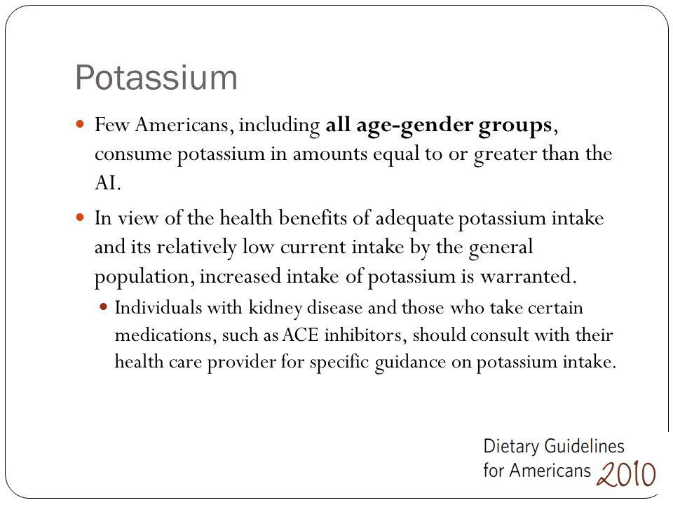 Potassium Few Americans, including all age-gender groups, consume potassium in amounts equal to or greater than the AI.